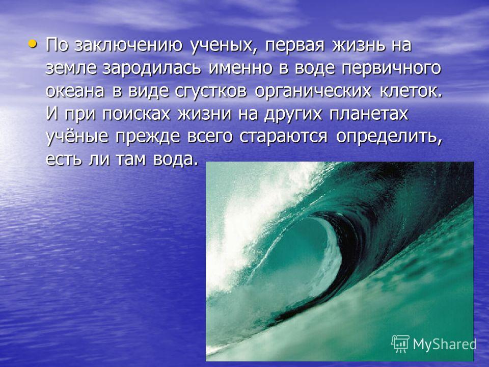 По заключению ученых, первая жизнь на земле зародилась именно в воде первичного океана в виде сгустков органических клеток. И при поисках жизни на других планетах учёные прежде всего стараются определить, есть ли там вода. По заключению ученых, перва