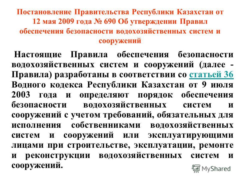 Постановление Правительства Республики Казахстан от 12 мая 2009 года 690 Об утверждении Правил обеспечения безопасности водохозяйственных систем и сооружений Настоящие Правила обеспечения безопасности водохозяйственных систем и сооружений (далее - Пр