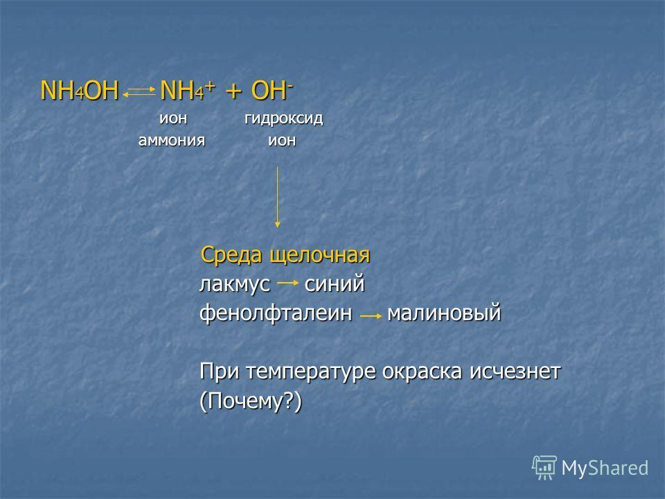 NH 4 OH NH 4 + + OH - ион гидроксид ион гидроксид аммония ион аммония ион Среда щелочная Среда щелочная лакмус синий лакмус синий фенолфталеин малиновый фенолфталеин малиновый При температуре окраска исчезнет При температуре окраска исчезнет (Почему?