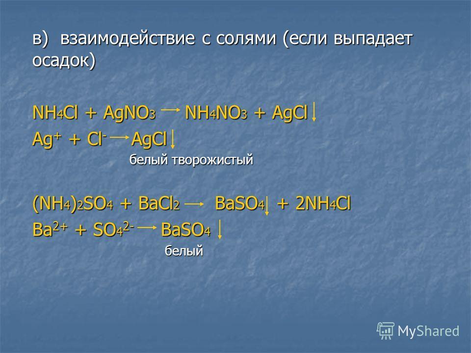 в) взаимодействие с солями (если выпадает осадок) NH 4 Cl + AgNO 3 NH 4 NO 3 + AgCl Ag + + Cl - AgCl белый творожистый белый творожистый (NH 4 ) 2 SO 4 + BaCl 2 BaSO 4 + 2NH 4 Cl Ba 2+ + SO 4 2- BaSO 4 белый белый