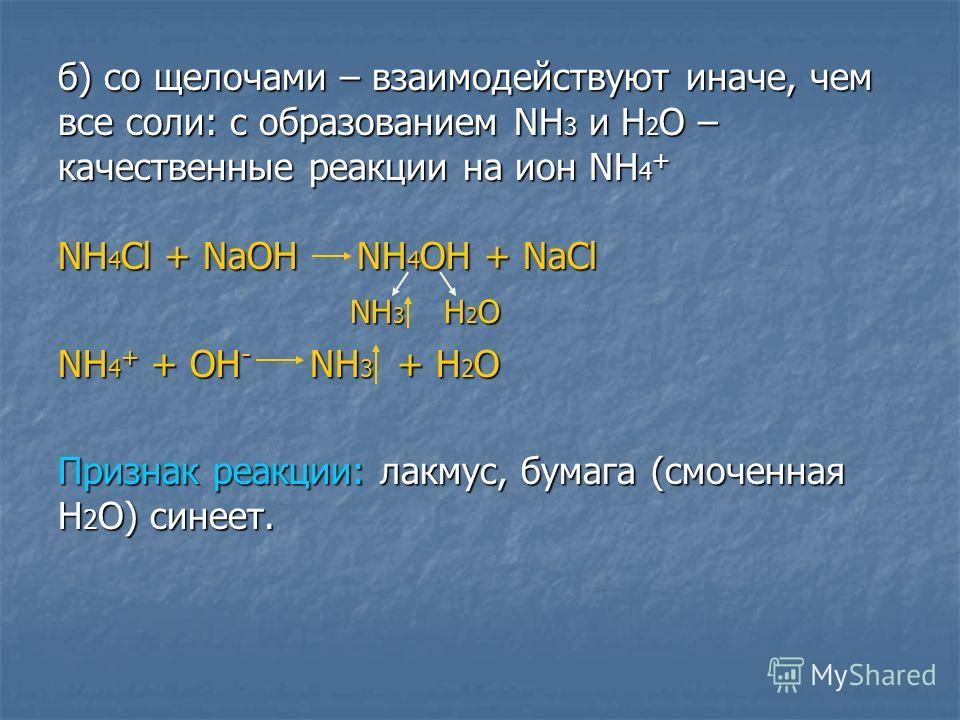 б) со щелочами – взаимодействуют иначе, чем все соли: с образованиим NH 3 и Н 2 О – качественные реакции на ион NH 4 + NH 4 Cl + NaOH NH 4 OH + NaCl NH 3 H 2 O NH 3 H 2 O NH 4 + + OH - NH 3 + H 2 O Признак реакции: лакмус, бумага (смоченная H 2 O) си