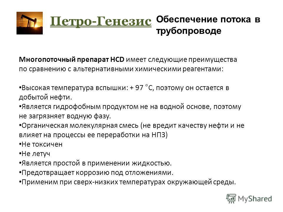 Петро-Генезис Обеспечение потока в трубопроводе Многопоточный препарат HCD имеет следующие преимущества по сравнению с альтернативными химическими реагентами: Высокая температура вспышки: + 97 °С, поэтому он остается в добытой нефти. Является гидрофо
