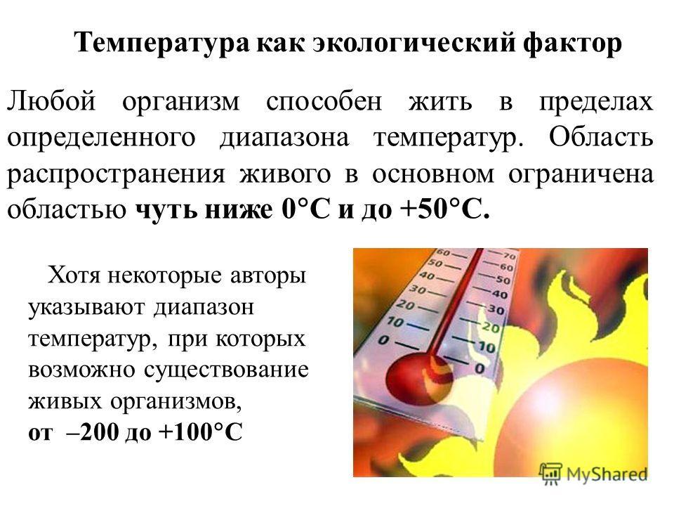 Температура как экологический фактор Любой организм способен жить в пределах определенного диапазона температур. Область распространения живого в основном ограничена областью чуть ниже 0 С и до +50 С. Хотя некоторые авторы указывают диапазон температ