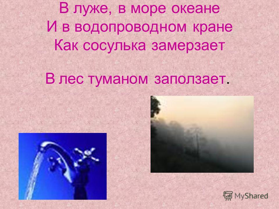 В луже, в море океане И в водопроводном кране Как сосулька замерзает В лес туманом заползает.