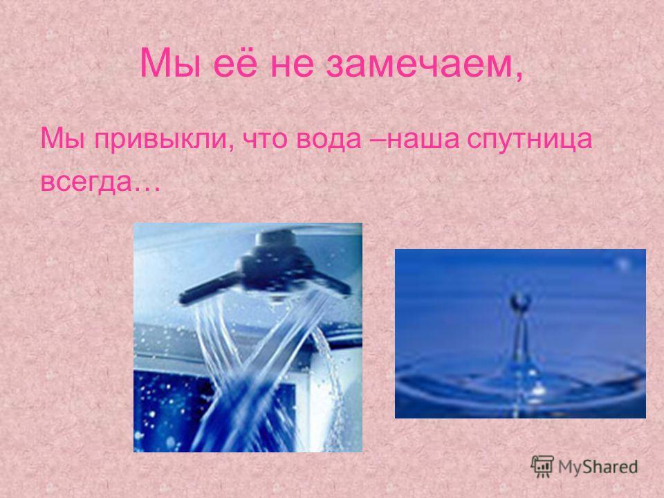 Мы её не замечаем, Мы привыкли, что вода –наша спутница всегда…
