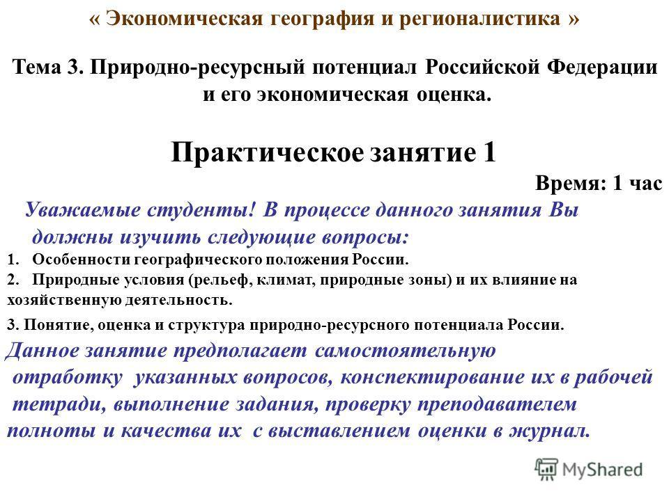 « Экономическая география и регионалистика » Тема 3. Природно-ресурсный потенциал Российской Федерации и его экономическая оценка. Практическое занятие 1 Время: 1 час Уважаемые студенты! В процессе данного занятия Вы должны изучить следующие вопросы: