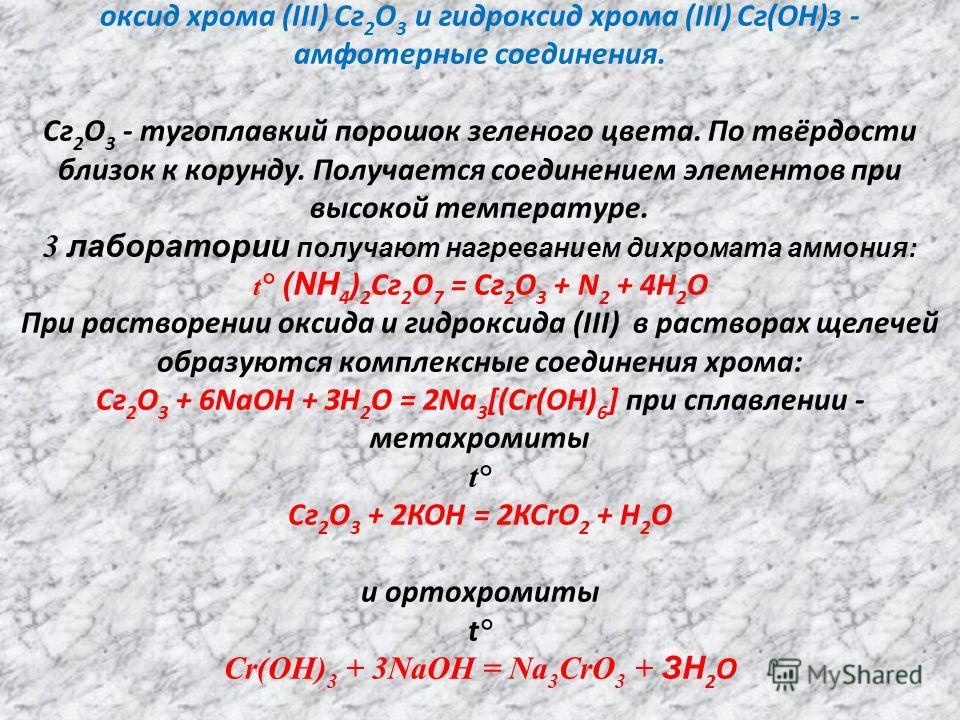 оксид хрома (III) Сг 2 О 3 и гидроксид хрома (III) Сг(ОН)з - амфотерные соединения. Сг 2 О 3 - тугоплавкий порошок зеленого цвета. По твёрдости близок к корунду. Получается соединением элементов при высокой температуре. 3 лаборатории получают нагрева
