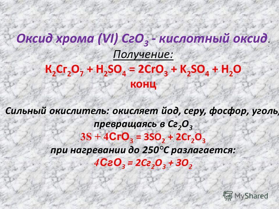 Оксид хрома (VI) СгО 3 - кислотный оксид. Получение: К 2 Сг 2 О 7 + H 2 SO 4 = 2CrO 3 + K 2 SO 4 + Н 2 О конц Сильный окислитель: окисляет йод, серу, фосфор, уголь, превращаясь в Сг 2 О 3 3S + 4 СгО 3 = 3SO 2 + 2Cr 2 O 3 при нагревании до 250°С разла