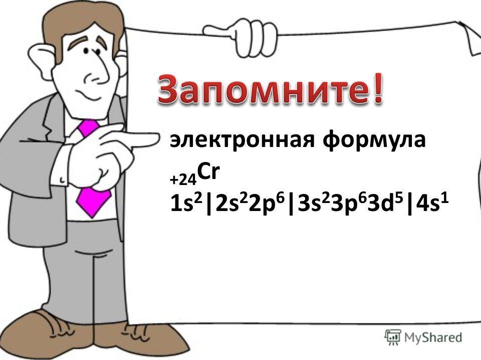 электронная формула +24 Cr 1s 2 |2s 2 2p 6 |3s 2 3p 6 3d 5 |4s 1