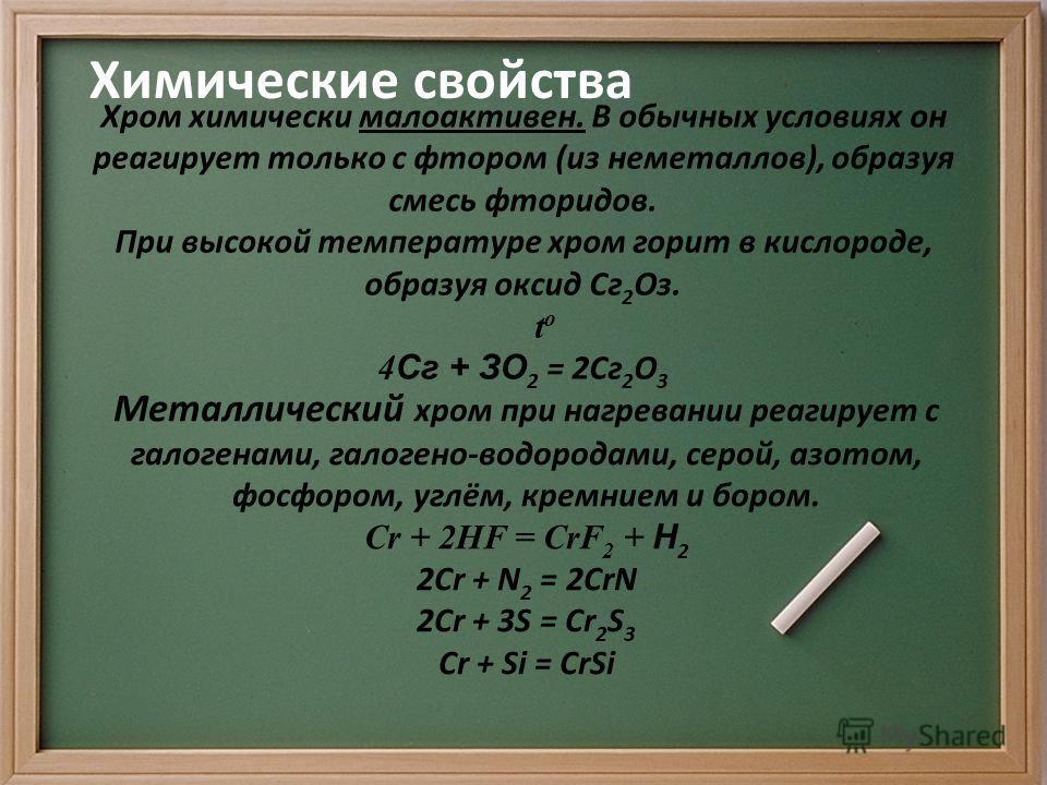 Химические свойства Хром химически малоактивен. В обычных условиях он реагирует только с фтором (из неметаллов), образуя смесь фторидов. При высокой температуре хром горит в кислороде, образуя оксид Сг 2 Оз. t o 4 Сг + ЗО 2 = 2Сг 2 О 3 Металлический