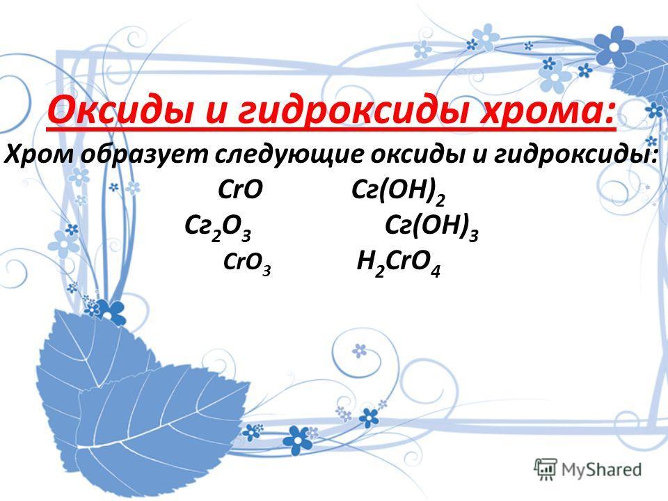 Оксиды и гидроксиды хрома: Хром образует следующие оксиды и гидроксиды: СrOСг(ОН) 2 Сг 2 O 3 Сг(ОН) 3 CrO 3 Н 2 СrO 4