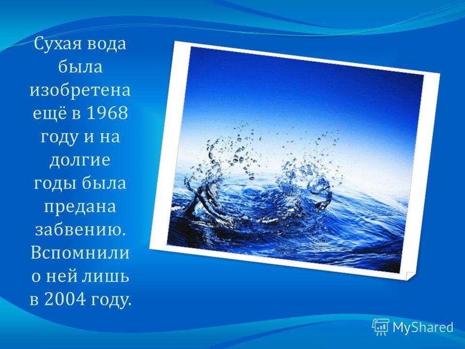 Сухая вода была изобретена ещё в 1968 году и на долгие годы была предана забвению. Вспомнили о ней лишь в 2004 году.