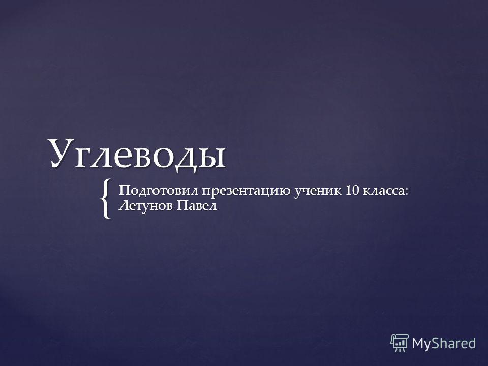 { Углевоты Подготовил презентацию ученик 10 класса: Летунов Павел