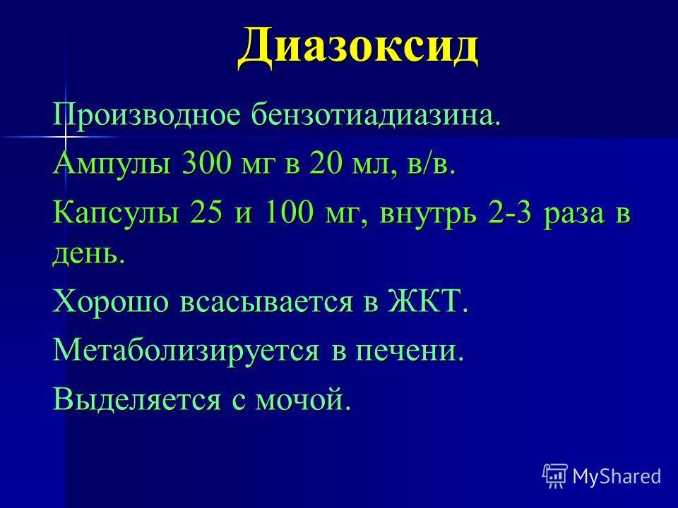 Диазоксид Производное бензотиадиазина. Ампулы 300 мг в 20 мл, в/в. Капсулы 25 и 100 мг, внутрь 2-3 раза в день. Хорошо всасывается в ЖКТ. Метаболизируется в печени. Выделяется с мочой.