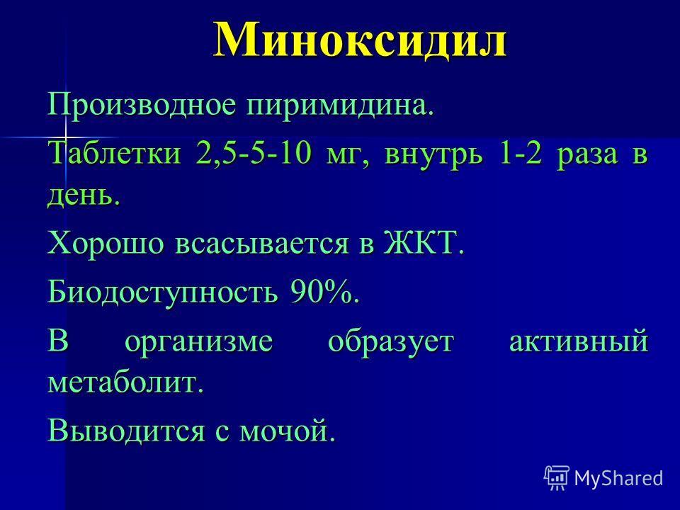 Миноксидил Производное пиримидина. Таблетки 2,5-5-10 мг, внутрь 1-2 раза в день. Хорошо всасывается в ЖКТ. Биодоступность 90%. В организме образует активный метаболит. Выводится с мочой.