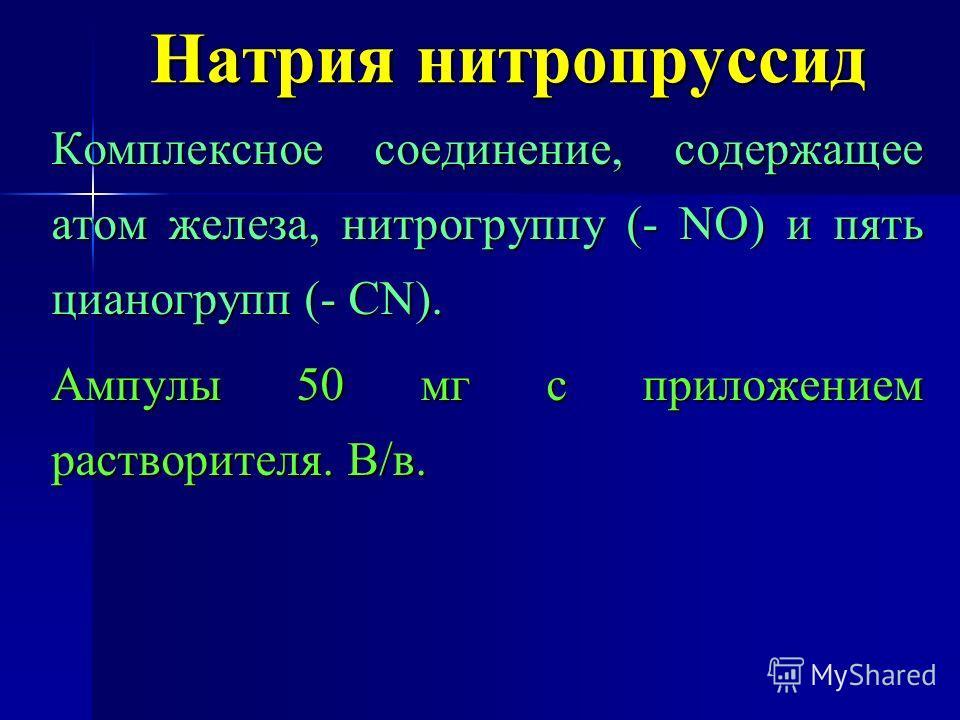 Натрия нитропруссид Комплексное соединение, содержащее атом железа, нитрогруппу (- NO) и пять цианогрупп (- CN). Ампулы 50 мг с приложением растворителя. В/в.