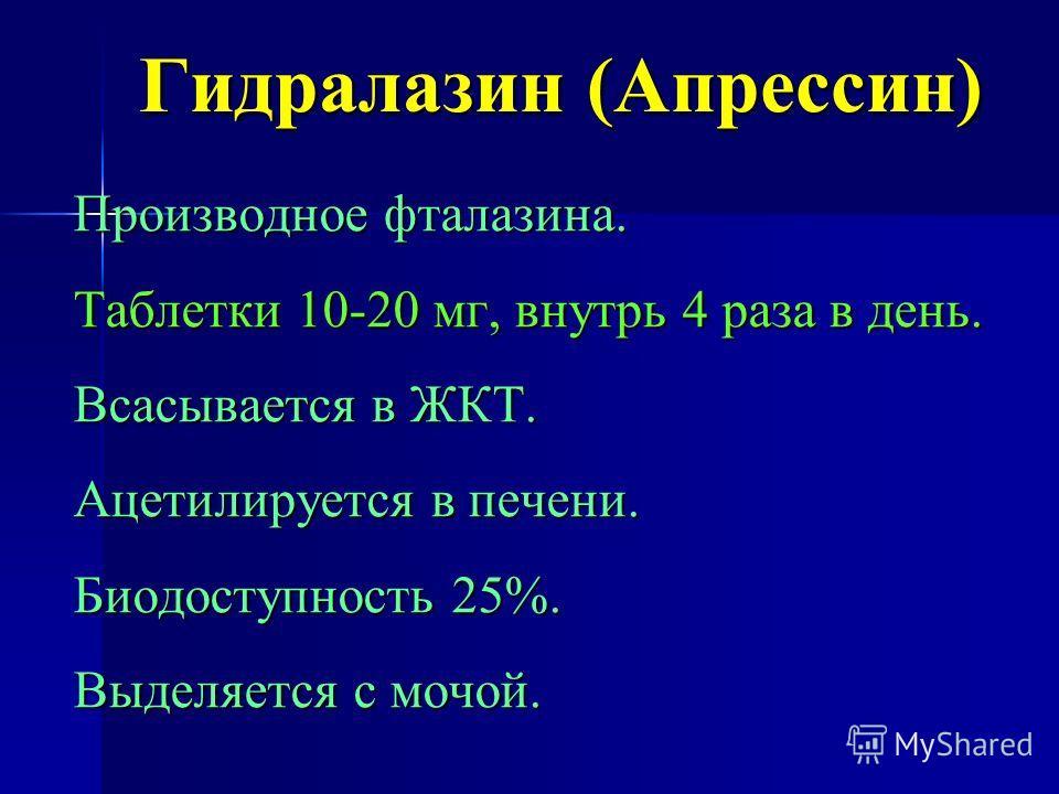 Гидралазин (Апрессин) Производное фталазина. Таблетки 10-20 мг, внутрь 4 раза в день. Всасывается в ЖКТ. Ацетилируется в печени. Биодоступность 25%. Выделяется с мочой.