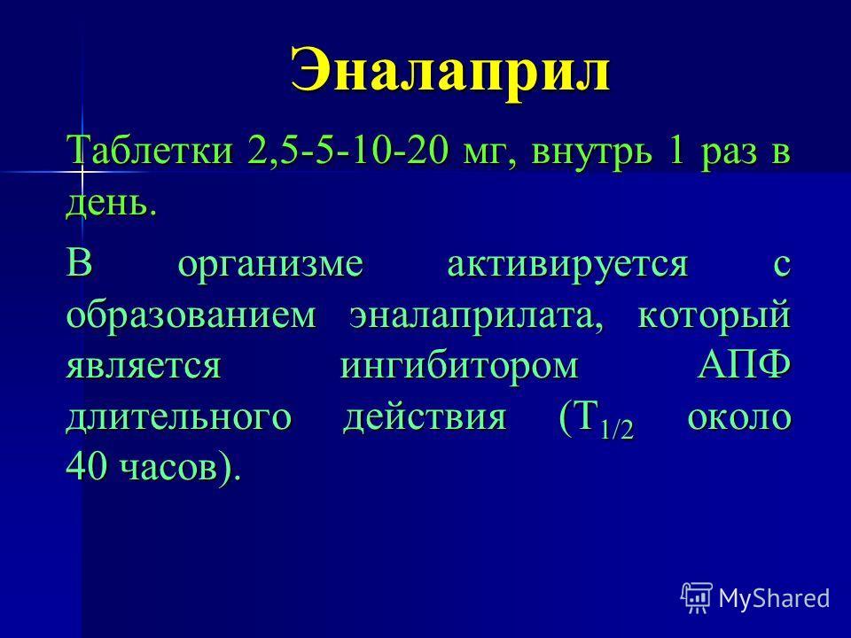 Эналаприл Таблетки 2,5-5-10-20 мг, внутрь 1 раз в день. В организме активируется с образованием эналаприла та, который является ингибитором АПФ длительного действия (Т 1/2 около 40 часов).