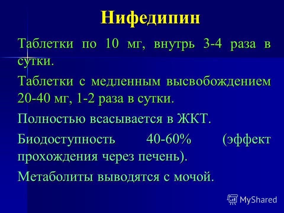 Нифедипин Таблетки по 10 мг, внутрь 3-4 раза в сутки. Таблетки с медленным высвобождением 20-40 мг, 1-2 раза в сутки. Полностью всасывается в ЖКТ. Биодоступность 40-60% (эффект прохождения через печень). Метаболиты выводятся с мочой.