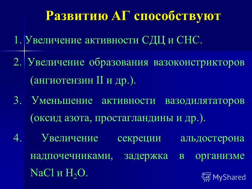Развитию АГ способствуют 1. Увеличение активности СДЦ и СНС. 2. Увеличение образования вазоконстрикторов (ангиотензин II и др.). 3. Уменьшение активности вазодилататоров (оксид азота, простагландины и др.). 4. Увеличение секреции альдостерона надпоче