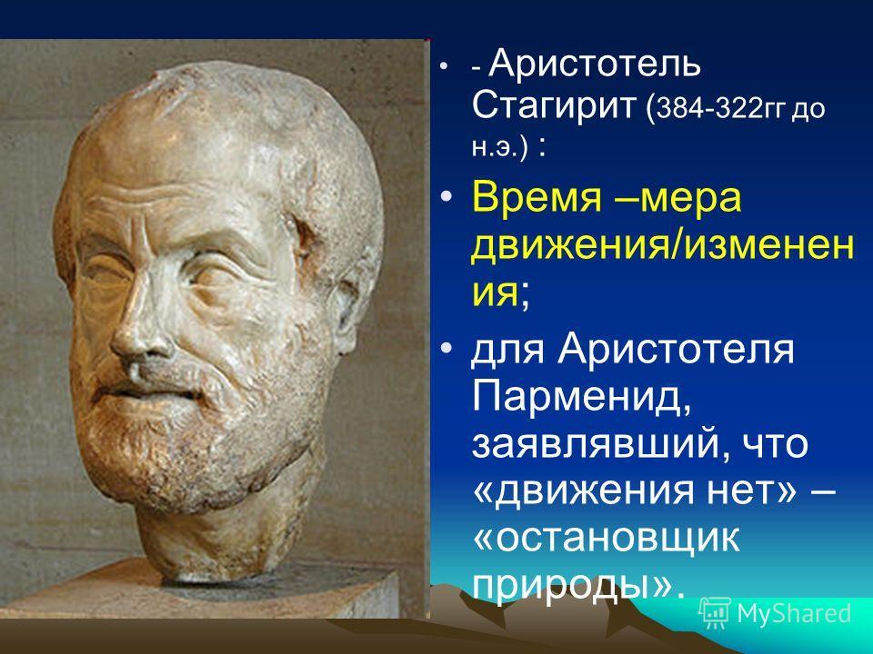 - Аристотель Стагирит ( 384-322 гг до н.э.) : Время –мера движения/изменен ия; для Аристотеля Парменид, заявлявший, что «движения нет» – «установщик природы».