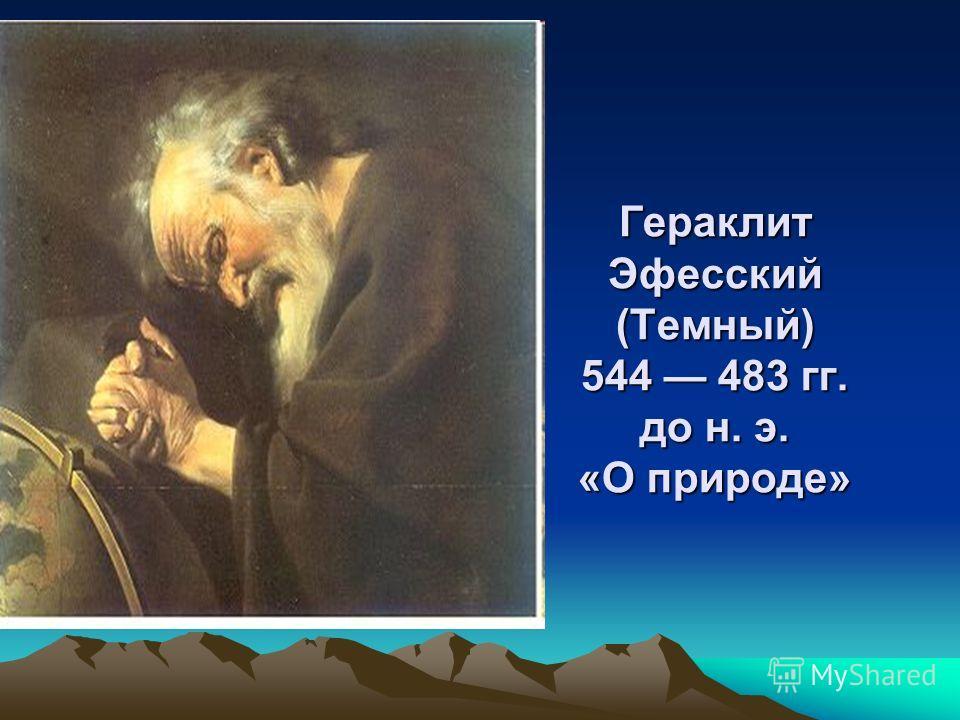 Гераклит Эфесский (Темный) 544 483 гг. до н. э. «О природе»
