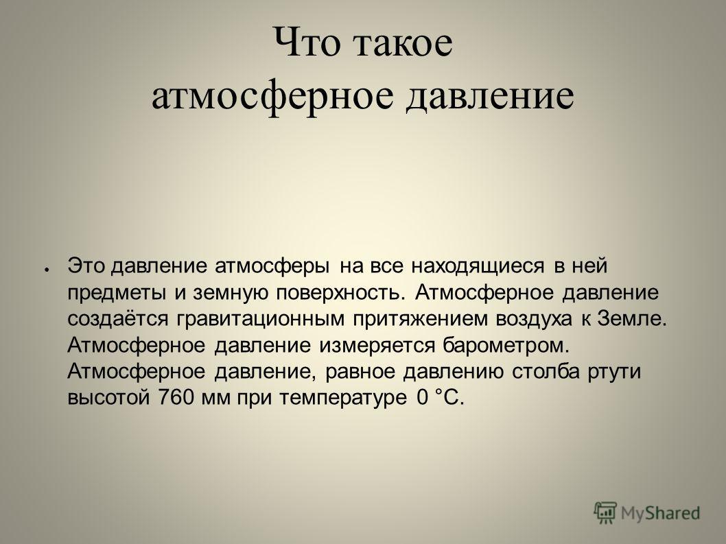 Что такое атмосферное давление Это давление атмосферы на все находящиеся в ней предметы и земную поверхность. Атмосферное давление создаётся гравитационным притяжением воздуха к Земле. Атмосферное давление измеряется барометром. Атмосферное давление,
