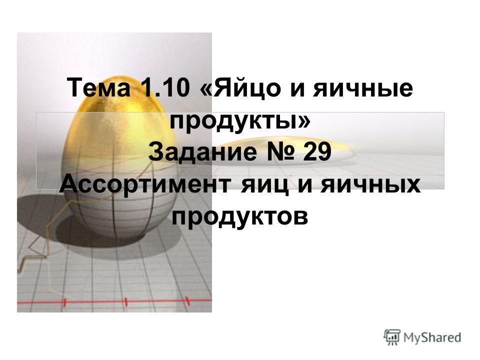 Тема 1.10 «Яйцо и яичные продукты» Задание 29 Ассортимент яиц и яичных продуктов