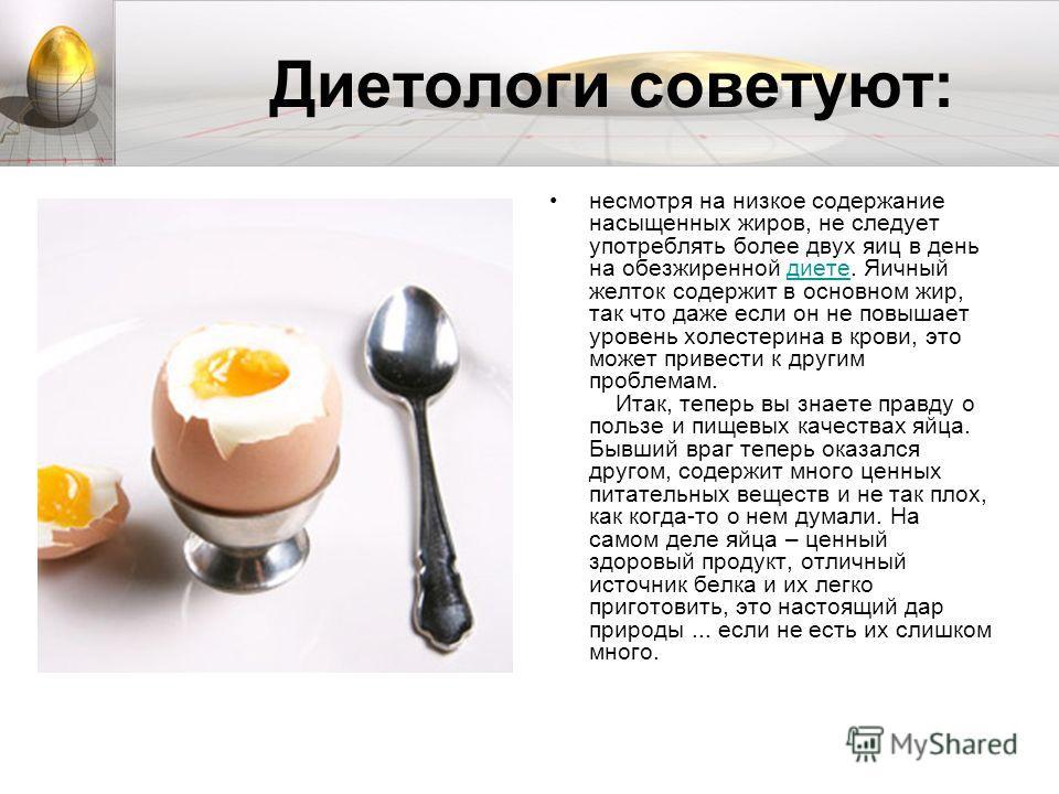 Диетологи советуют: несмотря на низкое содержание насыщенных жиров, не следует употреблять более двух яиц в день на обезжиренной диете. Яичный желток содержит в основном жир, так что даже если он не повышает уровень холестерина в крови, это может при