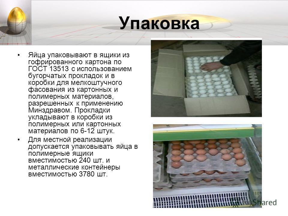 Упаковка Яйца упаковывают в ящики из гофрированного картона по ГОСТ 13513 с использованием бугорчатых прокладок и в коробки для мелкоштучного фасования из картонных и полимерных материалов, разрешенных к применению Минздравом. Прокладки укладывают в