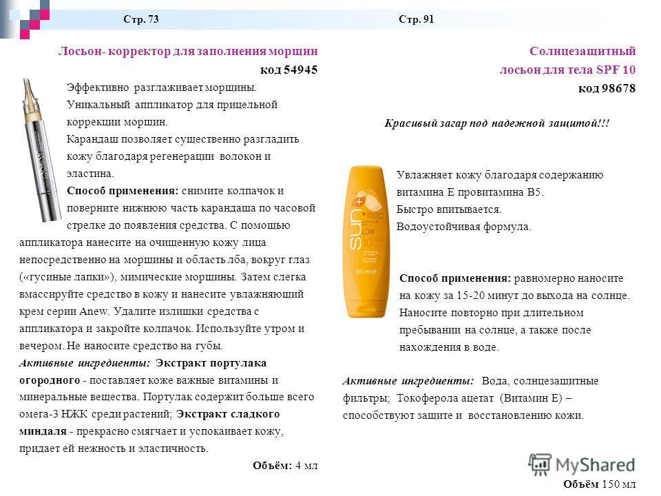 Стр. 73 Стр. 91 Лосьон- корректор для заполнения морщин код 54945 Эффективно разглаживает морщины. Уникальный аппликатор для прицельной коррекции морщин. Карандаш позволяет существенно разгладить кожу благодаря регенерации волокон и эластина. Способ