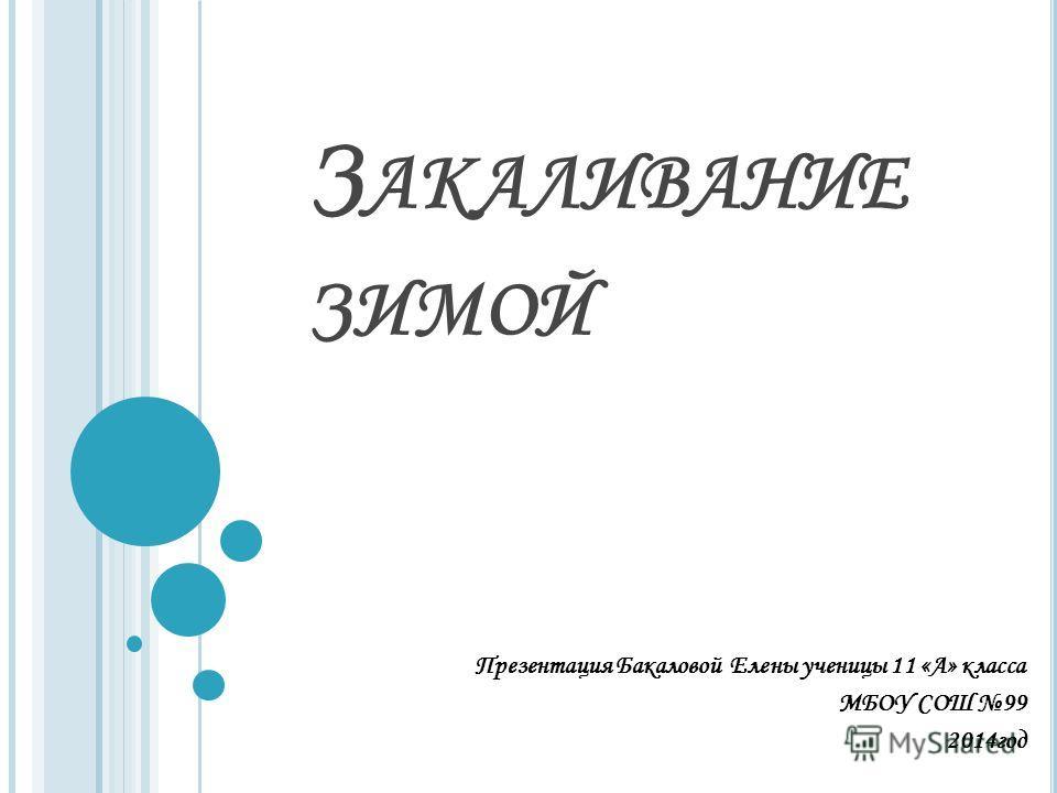 З АКАЛИВАНИЕ ЗИМОЙ Презентация Бакаловой Елены ученицы 11 «А» класса МБОУ СОШ 99 2014 год