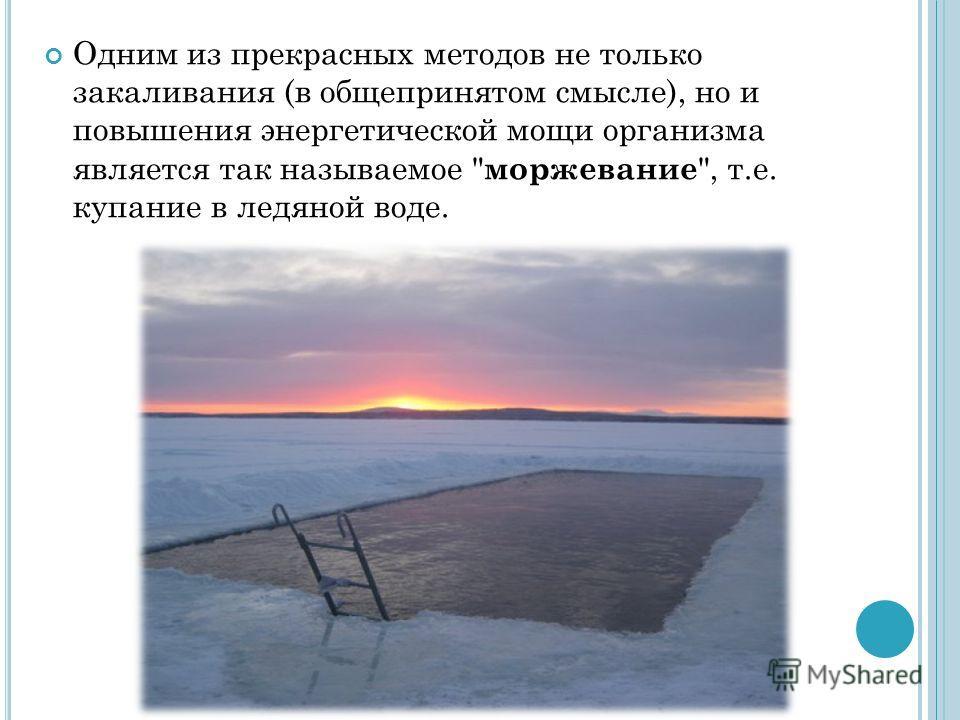Одним из прекрасных методов не только закаливания (в общепринятом смысле), но и повышения энергетической мощи организма является так называемое  моржевание , т.е. купание в ледяной воде.