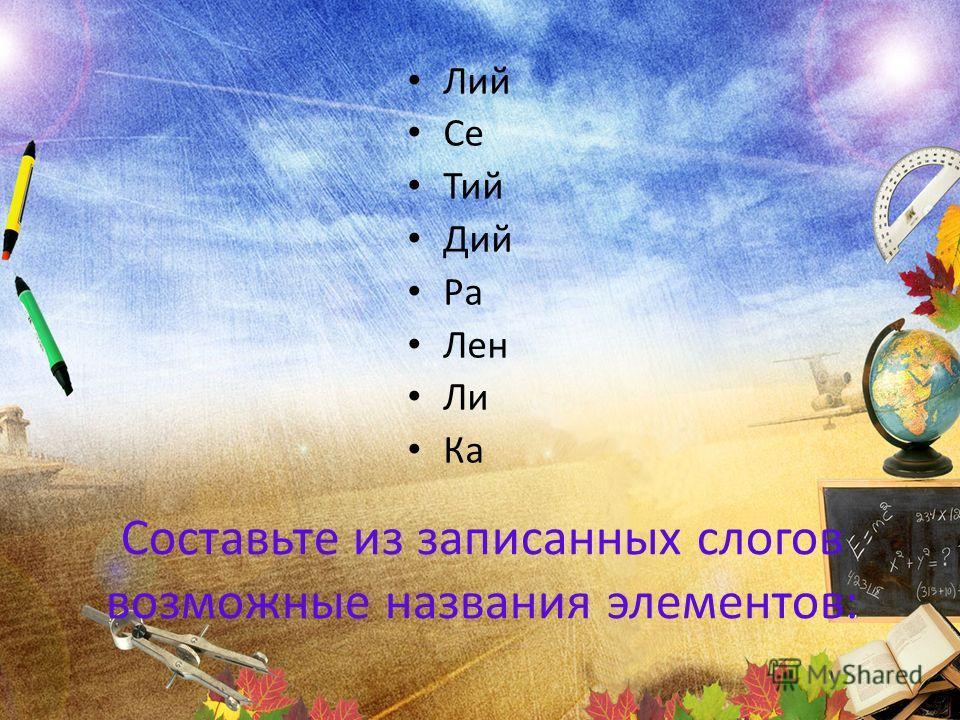 Составьте из записанных слогов возможные названия элементов: Лий Се Тий Дий Ра Лен Ли Ка