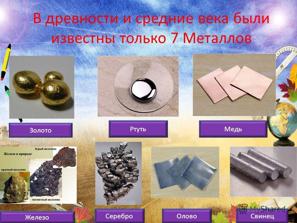 В древности и средние века были известны только 7 Металлов Золото Ртуть Медь Железо Серебро ОловоСвинец