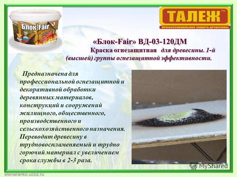 «Блок-Fair» ВД-03-120ДМ Краска огнезащитная для древесины. 1-й (высшей) группы огнезащитной эффективности. «Блок-Fair» ВД-03-120ДМ Краска огнезащитная для древесины. 1-й (высшей) группы огнезащитной эффективности. Предназначена для профессиональной о