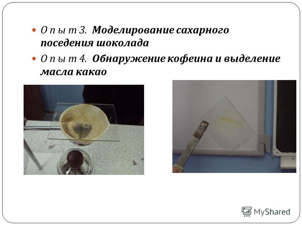 О п ы т 3. Моделирование сахарного поседения шоколада О п ы т 4. Обнаружение кофеина и выделение масла какао
