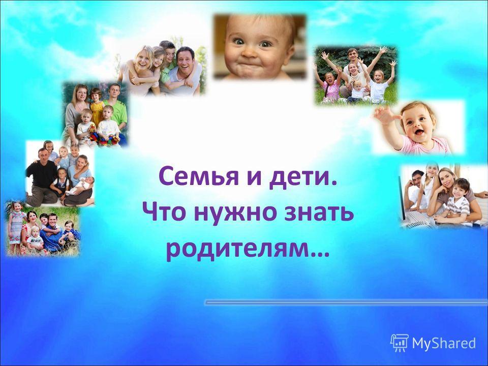 Семья и дети. Что нужно знать родителям…