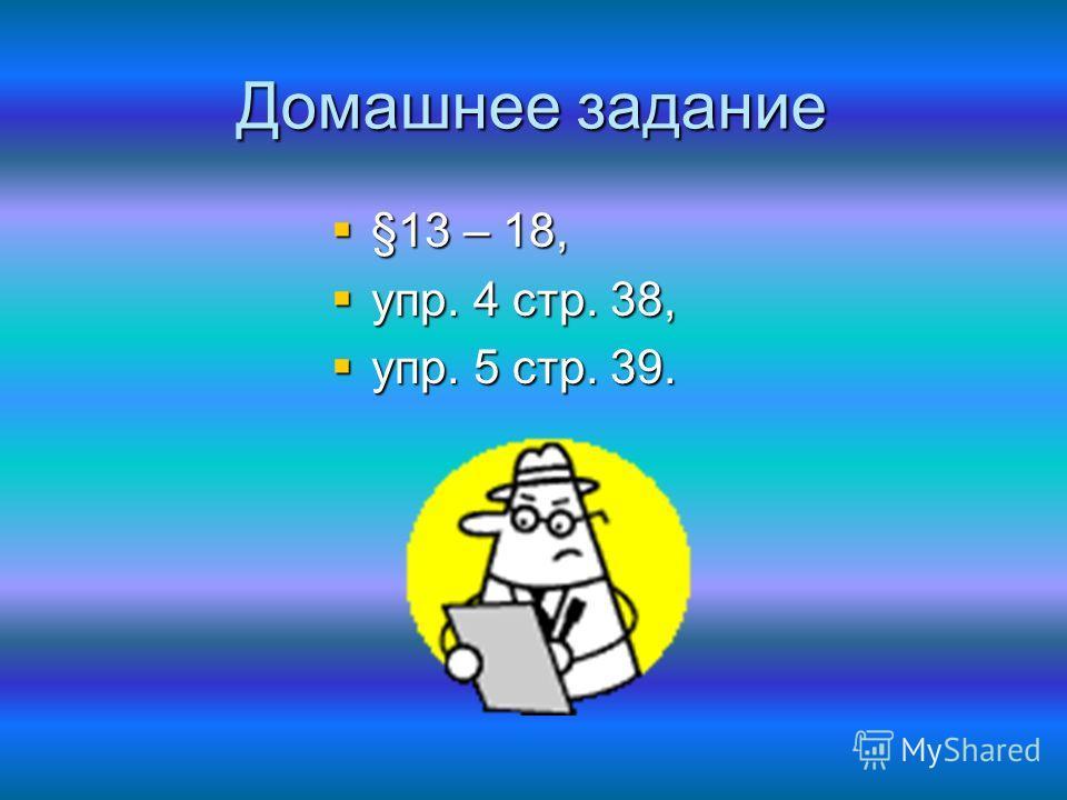 Домашнее задание §13 – 18, §13 – 18, упр. 4 стр. 38, упр. 4 стр. 38, упр. 5 стр. 39. упр. 5 стр. 39.