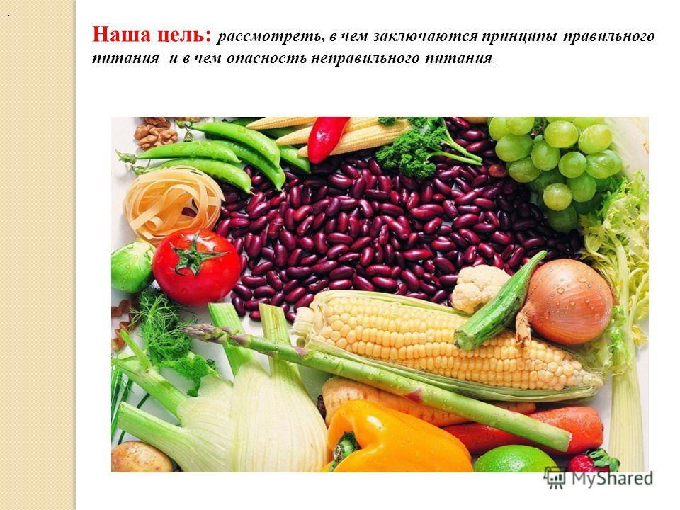 . Наша цель: рассмотреть, в чем заключаются принципы правильного питания и в чем опасность неправильного питания.