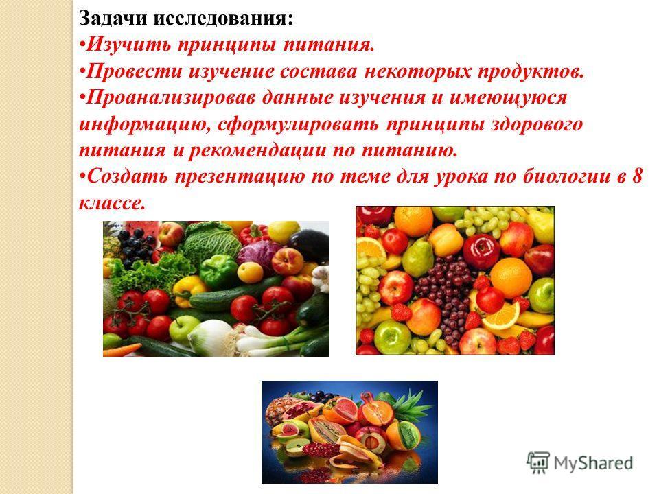 Задачи исследования: Изучить принципы питания. Провести изучение состава некоторых продуктов. Проанализировав данные изучения и имеющуюся информацию, сформулировать принципы здорового питания и рекомендации по питанию. Создать презентацию по теме для