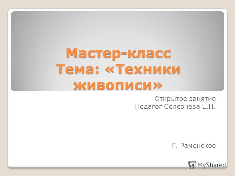 Мастер-класс Тема: «Техники живописи» Открытое занятие Педагог Селезнева Е.Н. Г. Раменское