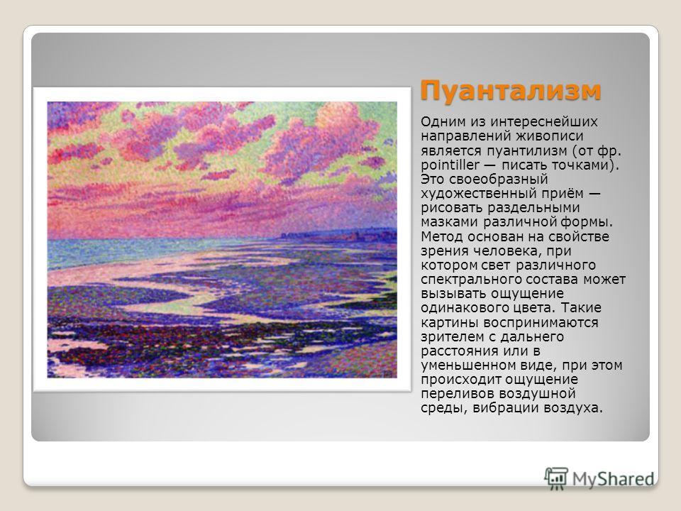 Пуантализм Одним из интереснейших направлений живописи является пуантилизм (от фр. pointiller писать точками). Это своеобразный художественный приём рисовать раздельными мазками различной формы. Метод основан на свойстве зрения человека, при котором