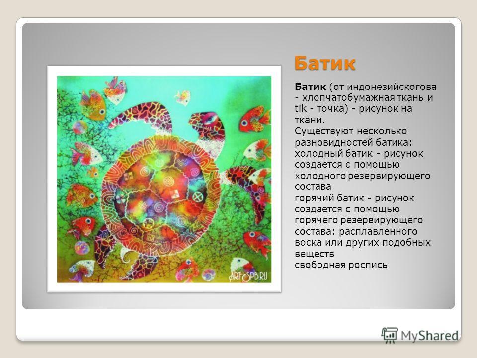 Батик Батик (от индонезийскогова - хлопчатобумажная ткань и tik - точка) - рисунок на ткани. Существуют несколько разновидностей батика: холодный батик - рисунок создается с помощью холодного резервирующего состава горячий батик - рисунок создается с