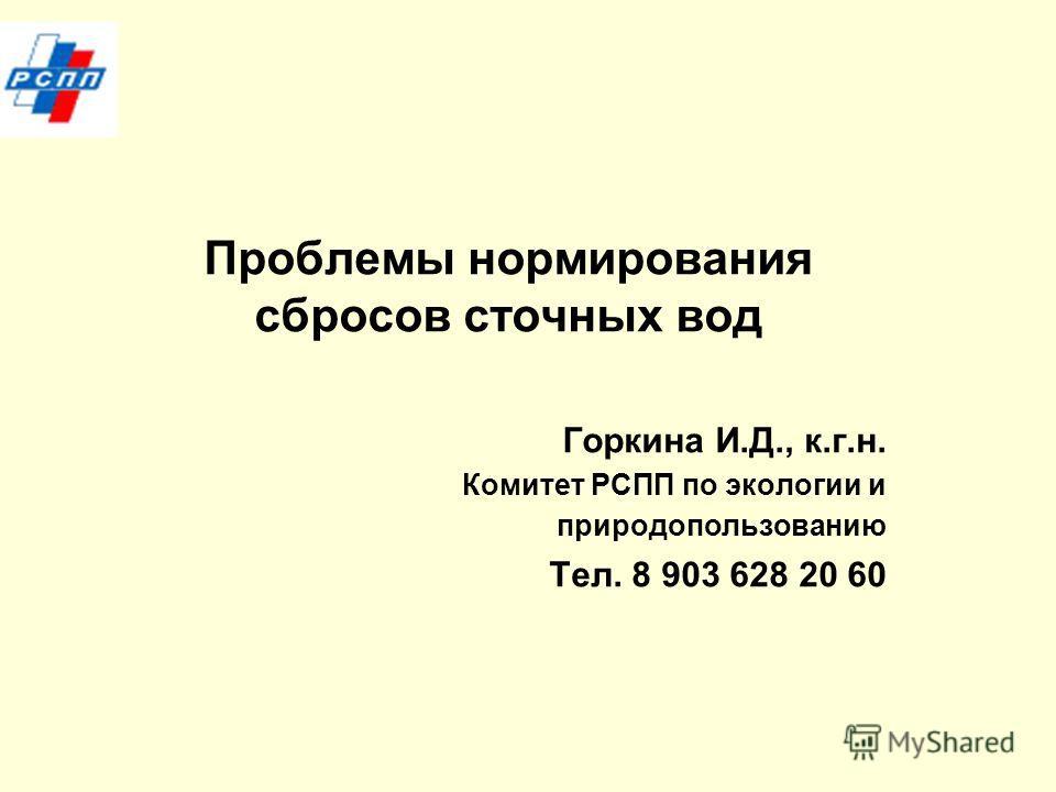 Проблемы нормирования сбросов сточных вод Горкина И.Д., к.г.н. Комитет РСПП по экологии и природопользованию Тел. 8 903 628 20 60