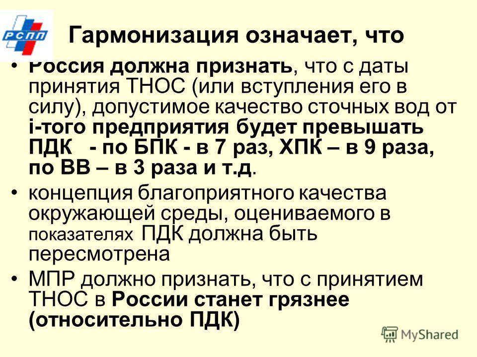 Гармонизация означает, что Россия должна признать, что с даты принятия ТНОС (или вступления его в силу), допустимое качество сточных вод от i-того предприятия будет превышать ПДК - по БПК - в 7 раз, ХПК – в 9 раза, по ВВ – в 3 раза и т.д. концепция б