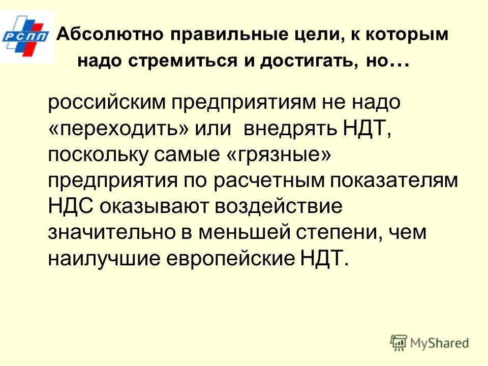 Абсолютно правильюные цели, к которым надо стремиться и достигать, но … российским предприятиям не надо «переходить» или внедрять НДТ, поскольку самые «грязюные» предприятия по расчетным показателям НДС оказывают воздействие значительно в меньшей сте