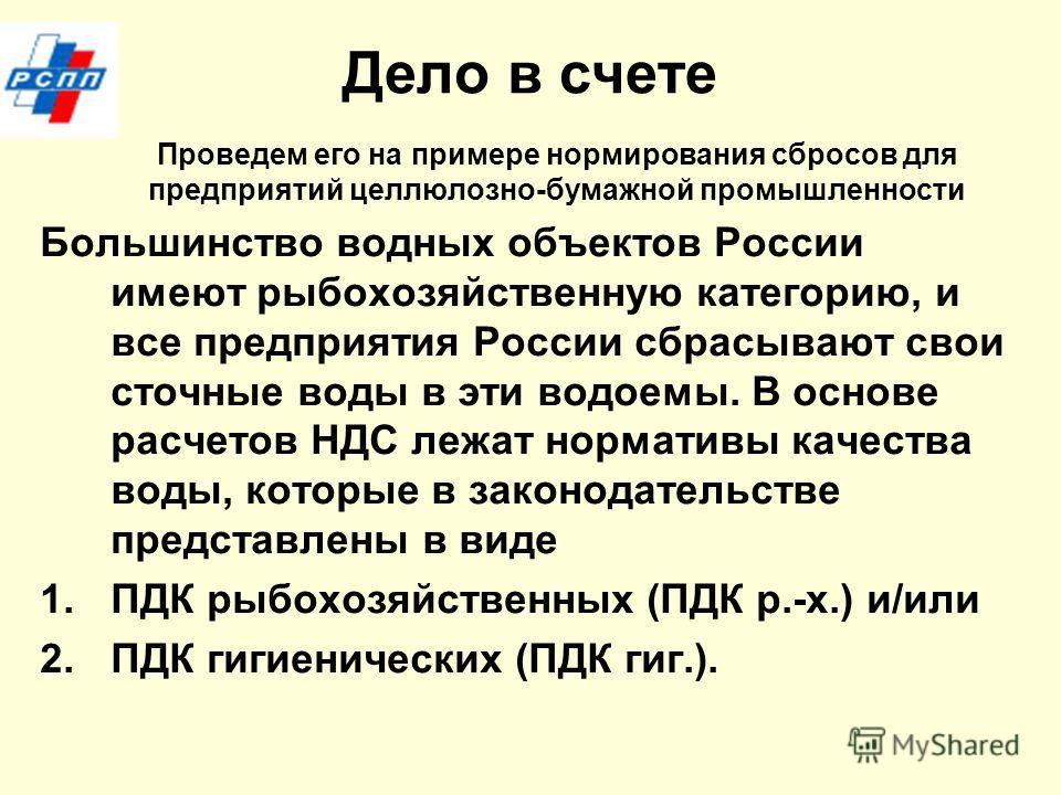 Дело в счете Проведем его на примере нормирования сбросов для предприятий целлюлозно-бумажной промышленности Большинство водных объектов России имеют рыбохозяйственную категорию, и все предприятия России сбрасывают свои сточюные воды в эти водоемы. В