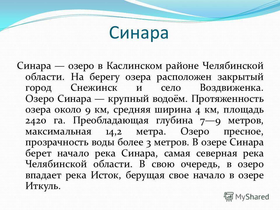 Синара Синара озеро в Каслинском районе Челябинской области. На берегу озера расположен закрытый город Снежинск и село Воздвиженка. Озеро Синара крупный водоём. Протяженность озера около 9 км, средняя ширина 4 км, площадь 2420 га. Преобладающая глуби