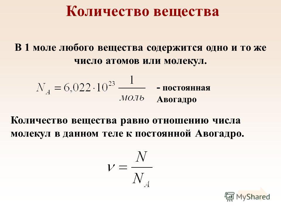 Количество вещества В 1 моле любого вещества содержится одно и то же число атомов или молекул. Количество вещества равно отношению числа молекул в данном теле к постоянной Авогадро. - постоянная Авогадро